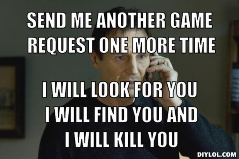 resized_taken-meme-generator-send-me-another-game-request-one-more-time-i-will-look-for-you-i-will-find-you-and-i-will-kill-you-ec53b3